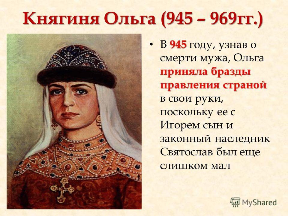 Княгиня Ольга (945 – 969гг.) 945 приняла бразды правления страной В 945 году, узнав о смерти мужа, Ольга приняла бразды правления страной в свои руки, поскольку ее с Игорем сын и законный наследник Святослав был еще слишком мал