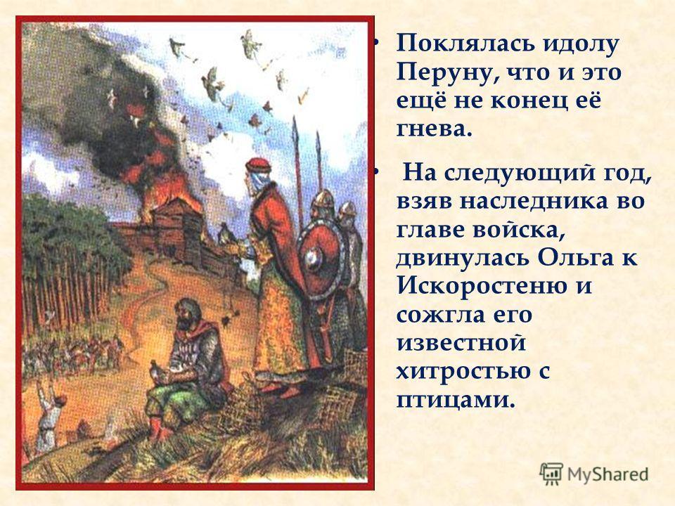 Поклялась идолу Перуну, что и это ещё не конец её гнева. На следующий год, взяв наследника во главе войска, двинулась Ольга к Искоростеню и сожгла его известной хитростью с птицами.