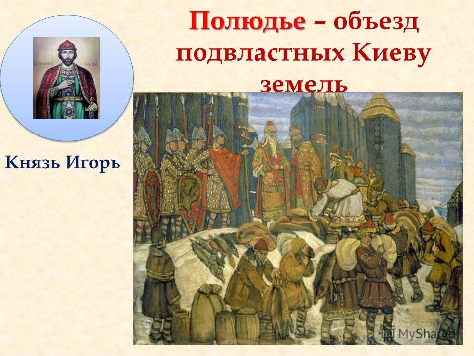 Полюдье Полюдье – объезд подвластных Киеву земель Князь Игорь