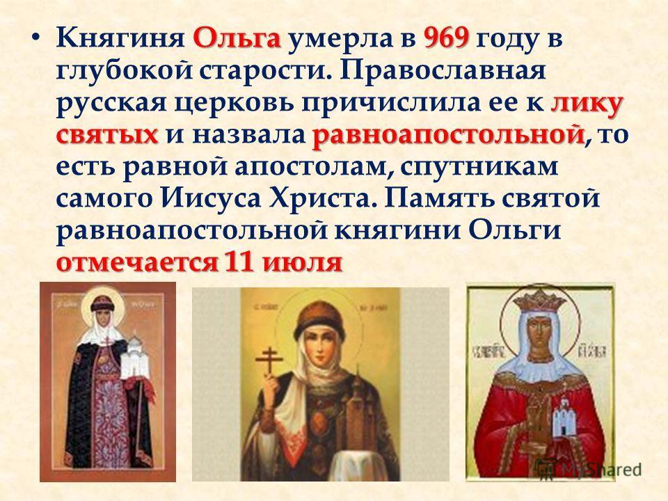 Ольга969 лику святыхравноапостольной отмечается 11 июля Княгиня Ольга умерла в 969 году в глубокой старости. Православная русская церковь причислила ее к лику святых и назвала равноапостольной, то есть равной апостолам, спутникам самого Иисуса Христа