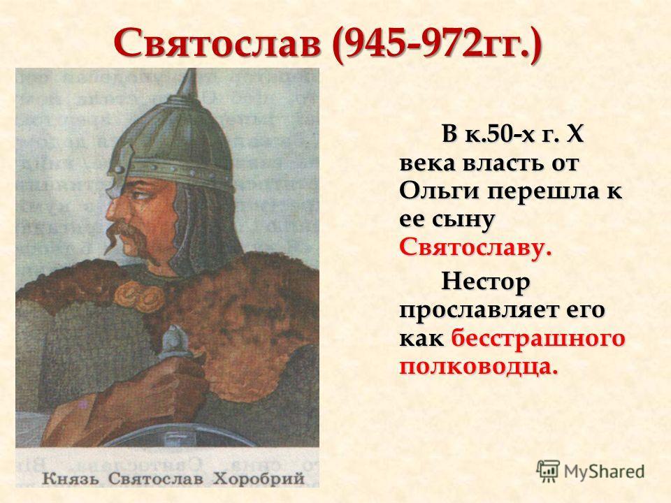 Святослав (945-972гг.) В к.50-х г. X века власть от Ольги перешла к ее сыну Святославу. Нестор прославляет его как бесстрашного полководца.