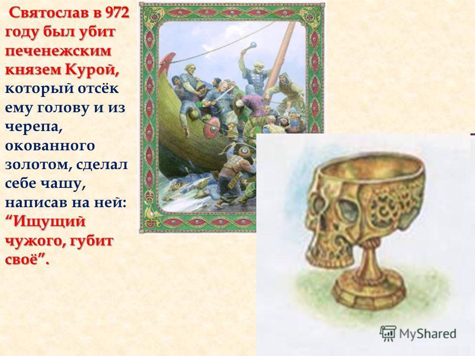 Святослав в 972 году был убит печенежским князем Курой, Ищущий чужого, губит своё. Святослав в 972 году был убит печенежским князем Курой, который отсёк ему голову и из черепа, окованного золотом, сделал себе чашу, написав на ней: Ищущий чужого, губи