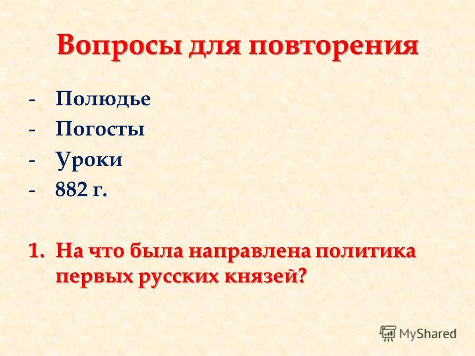 Вопросы для повторения - Полюдье - Погосты - Уроки - 882 г. 1.На что была направлена политика первых русских князей?
