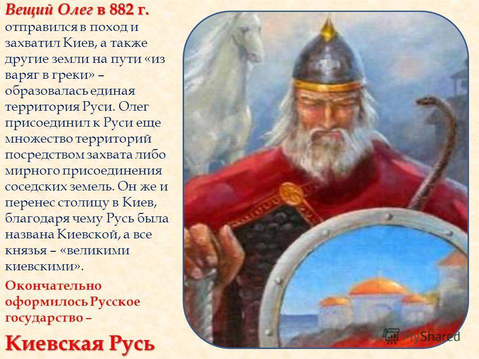 Вещий Олег в 882 г. Вещий Олег в 882 г. отправился в поход и захватил Киев, а также другие земли на пути «из варяг в греки» – образовалась единая территория Руси. Олег присоединил к Руси еще множество территорий посредством захвата либо мирного присо