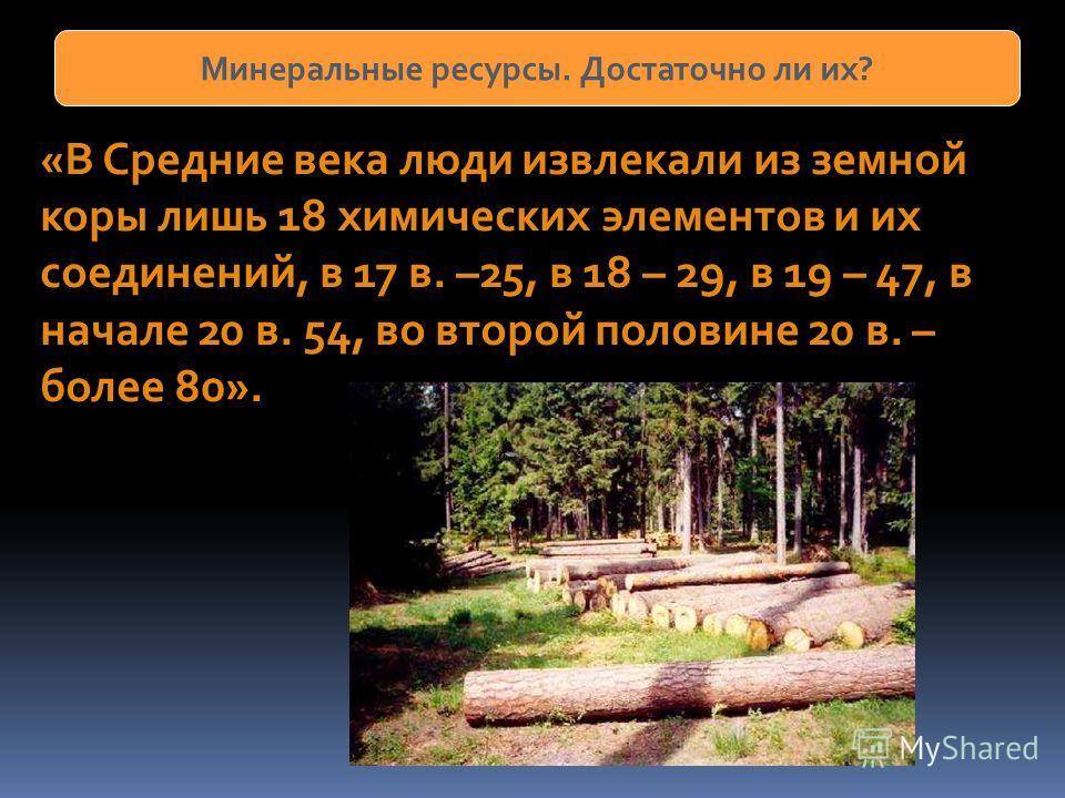 Минеральные ресурсы. Достаточно ли их? «В Средние века люди извлекали из земной коры лишь 18 химических элементов и их соединений, в 17 в. –25, в 18 – 29, в 19 – 47, в начале 20 в. 54, во второй половине 20 в. – более 80».