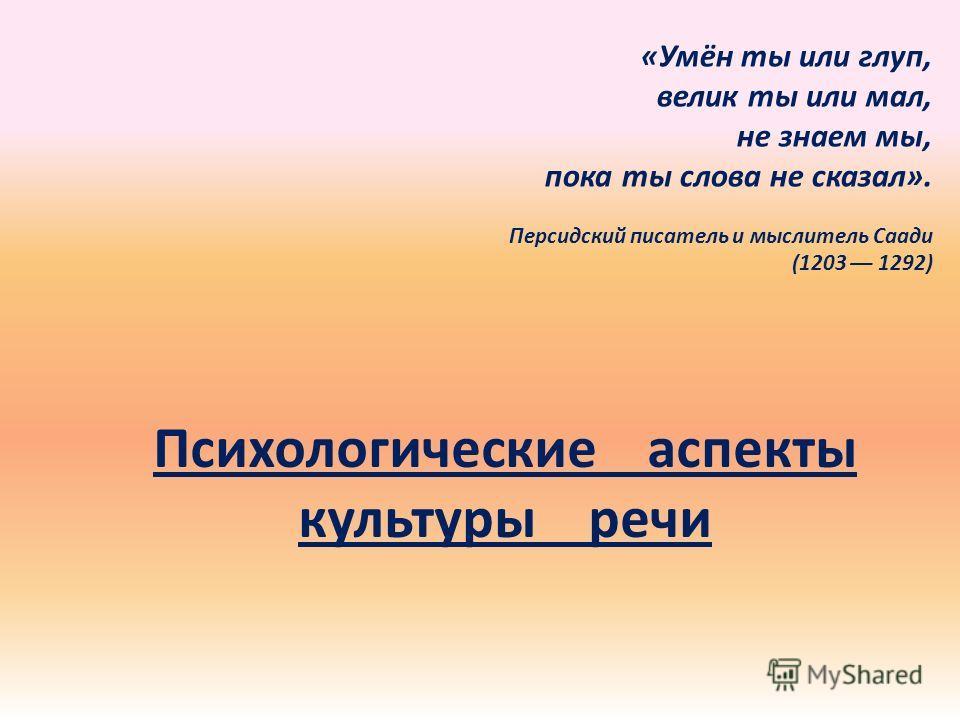 Психологические аспекты культуры речи «Умён ты или глуп, велик ты или мал, не знаем мы, пока ты слова не сказал». Персидский писатель и мыслитель Саади (1203 –– 1292)