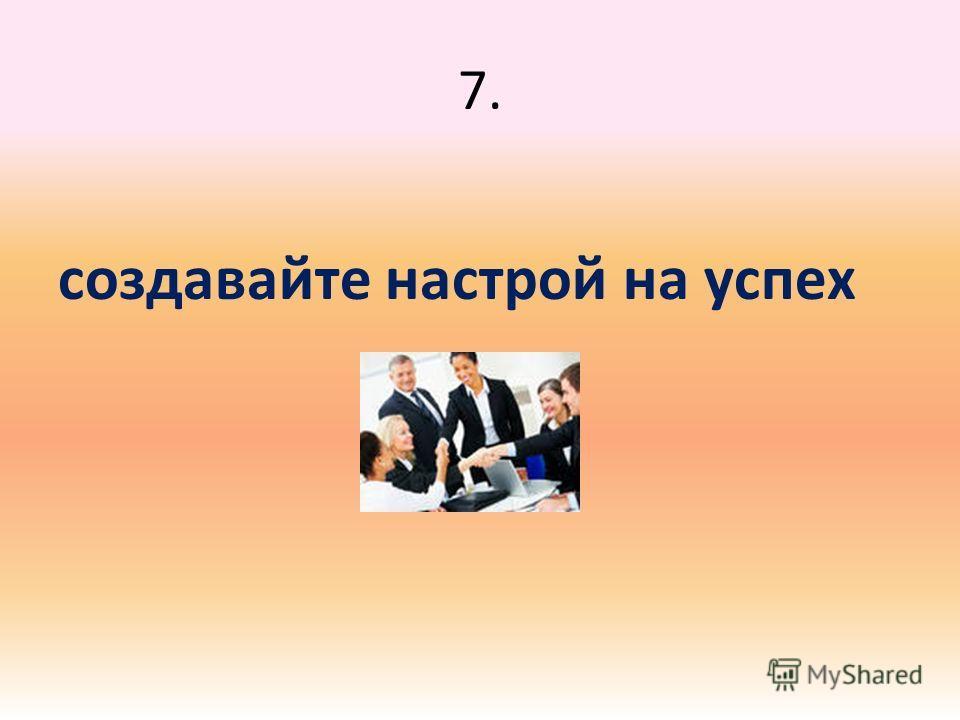 7. создавайте настрой на успех