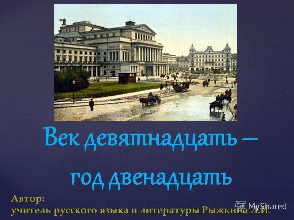 Век девятнадцать – год двенадцать Автор: учитель русского языка и литературы Рыжкина Л.И.