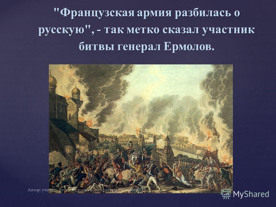 Французская армия разбилась о русскую, - так метко сказал участник битвы генерал Ермолов. Автор: учитель русского языка и литературы Рыжкина Л.И.
