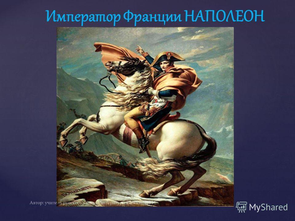 Император Франции НАПОЛЕОН Автор: учитель русского языка и литературы Рыжкина Л.И.