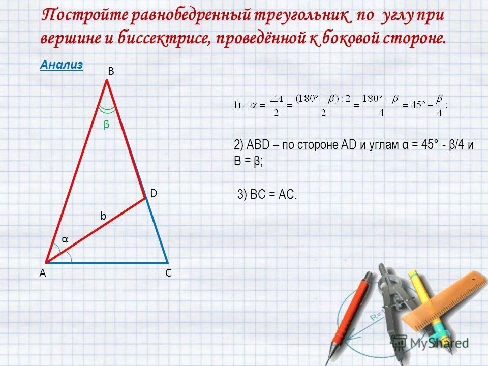 Постройте равнобедренный треугольник по углу при вершине и биссектрисе, проведённой к боковой стороне. Анализ В АС D b α β 2) АВD – по стороне AD и углам α = 45° - β/4 и B = β; 3) ВС = АС.