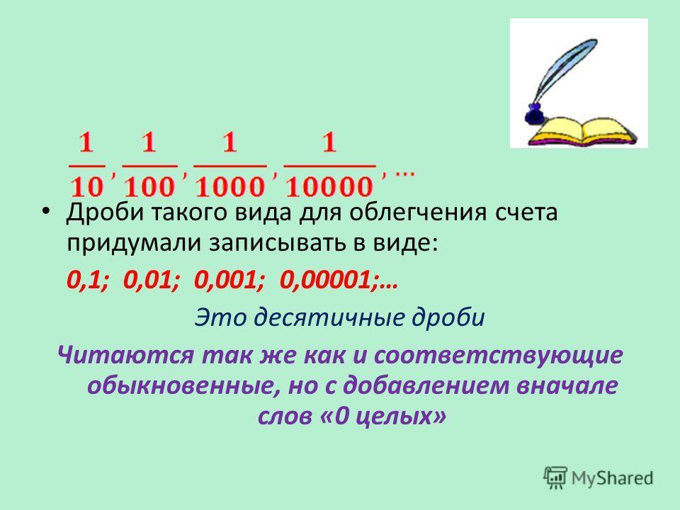 Дроби такого вида для облегчения счета придумали записывать в виде: 0,1; 0,01; 0,001; 0,00001;… Это десятичные дроби Читаются так же как и соответствующие обыкновенные, но с добавлением вначале слов «0 целых»