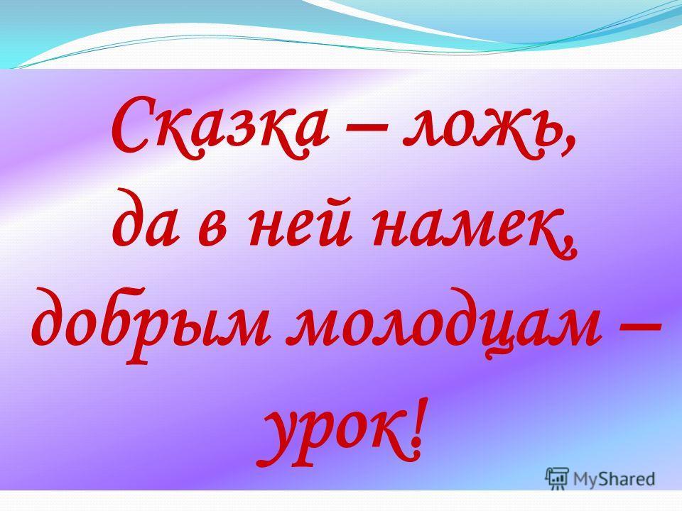 Сказка – ложь, да в ней намек, добрым молодцам – урок!