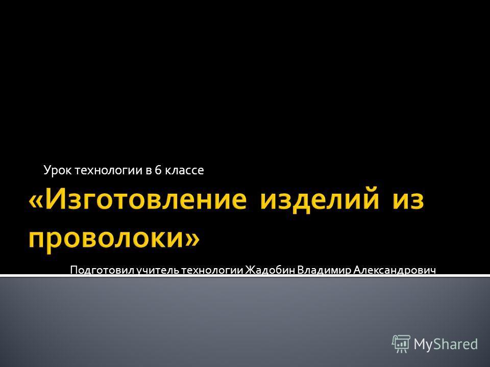 Урок технологии в 6 классе Подготовил учитель технологии Жадобин Владимир Александрович