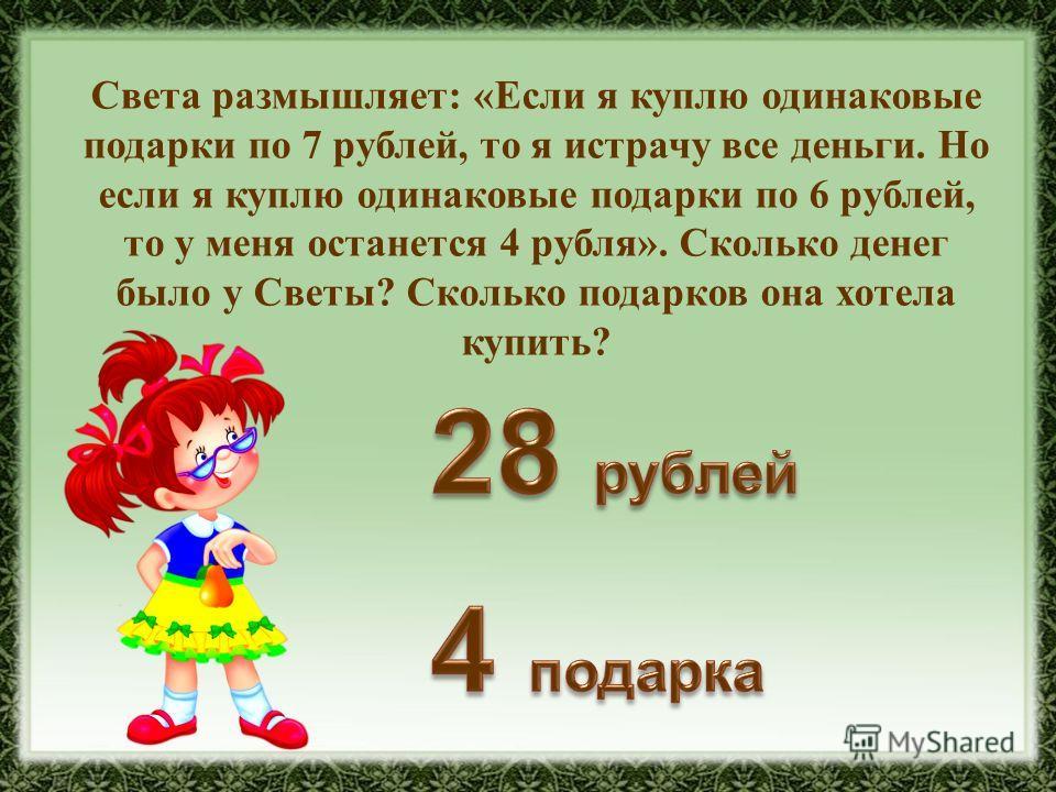 Света размышляет: «Если я куплю одинаковые подарки по 7 рублей, то я истрачу все деньги. Но если я куплю одинаковые подарки по 6 рублей, то у меня останется 4 рубля». Сколько денег было у Светы? Сколько подарков она хотела купить?