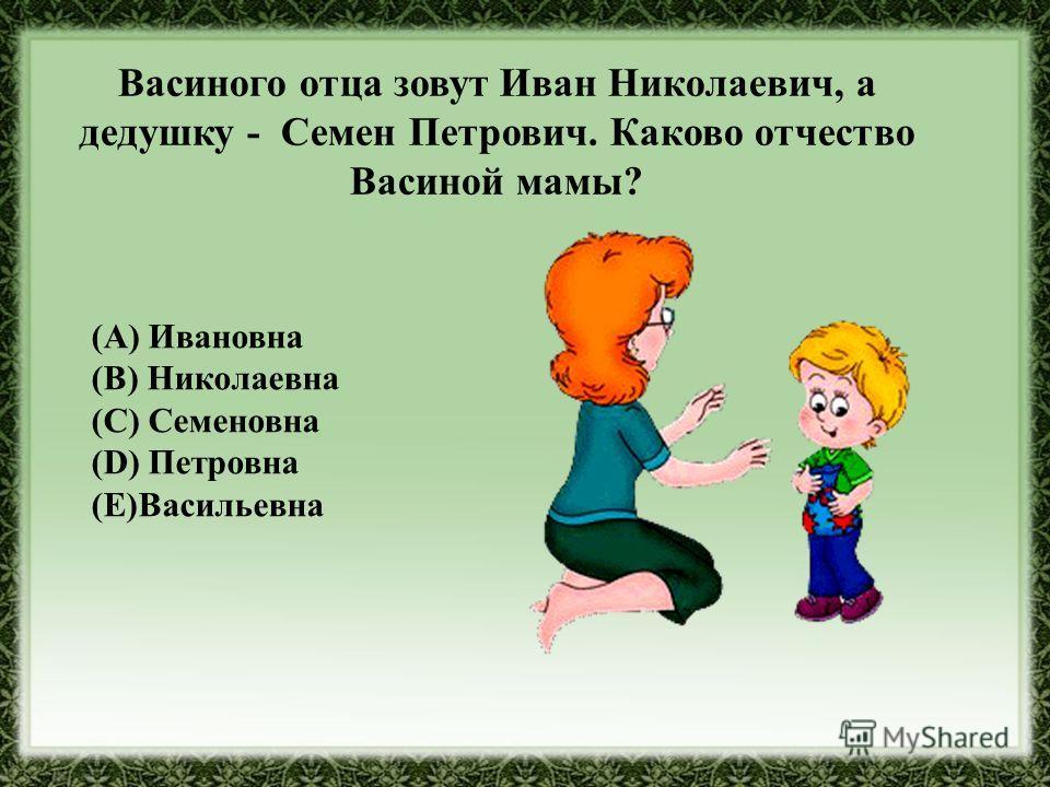 Васиного отца зовут Иван Николаевич, а дедушку - Семен Петрович. Каково отчество Васиной мамы? (A) Ивановна (B) Николаевна (C) Семеновна (D) Петровна (Е)Васильевна