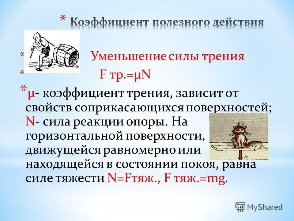 * Уменьшение силы трения * F тр.=μN * μ- коэффициент трения, зависит от свойств соприкасающихся поверхностей; N- сила реакции опоры. На горизонтальной поверхности, движущейся равномерно или находящейся в состоянии покоя, равна силе тяжести N=Fтяж., F
