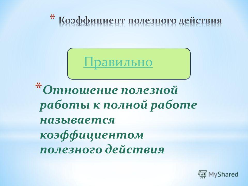 * Отношение полезной работы к полной работе называется коэффициентом полезного действия Правильно