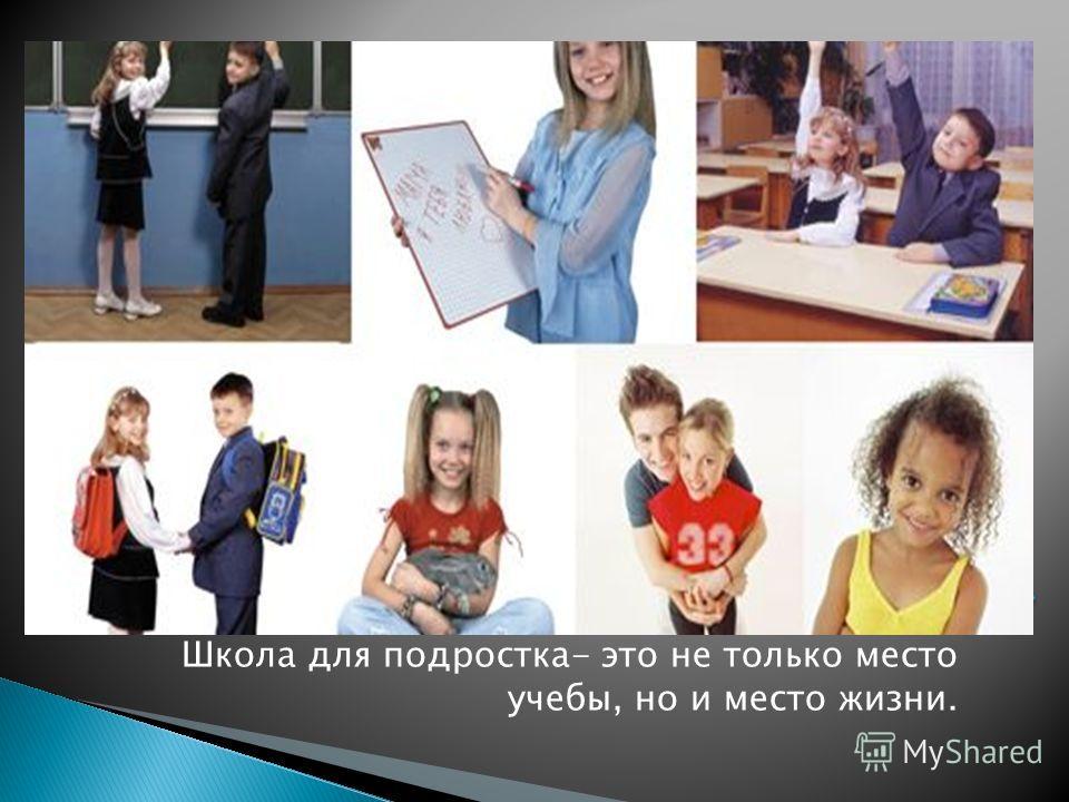 Школа для подростка- это не только место учебы, но и место жизни.