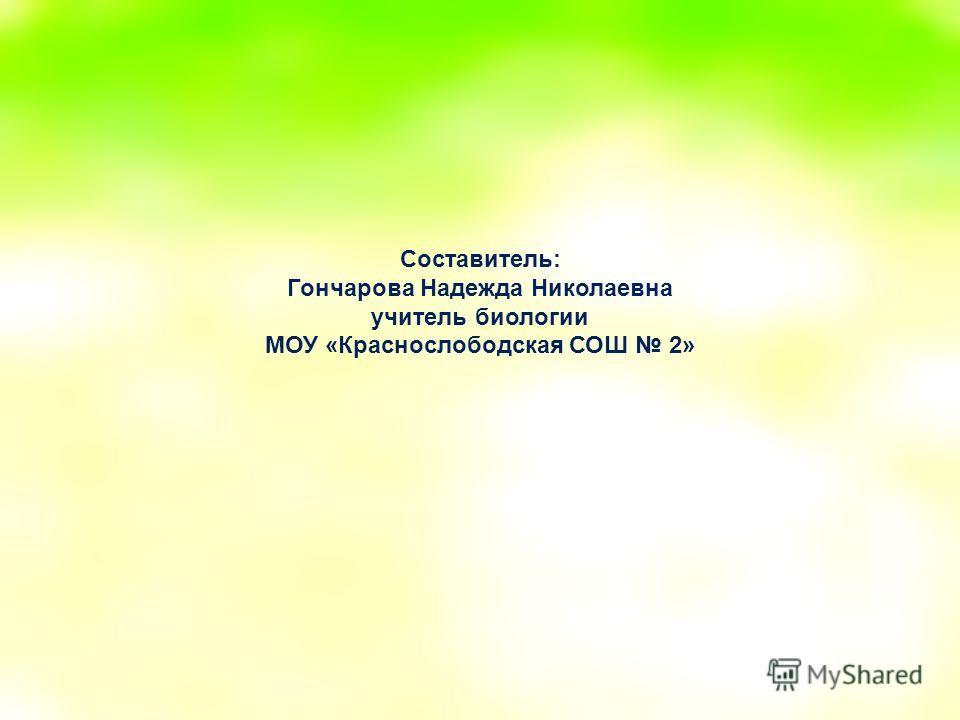 Составитель: Гончарова Надежда Николаевна учитель биологии МОУ «Краснослободская СОШ 2»