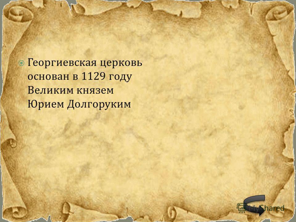 Георгиевская церковь основан в 1129 году Великим князем Юрием Долгоруким