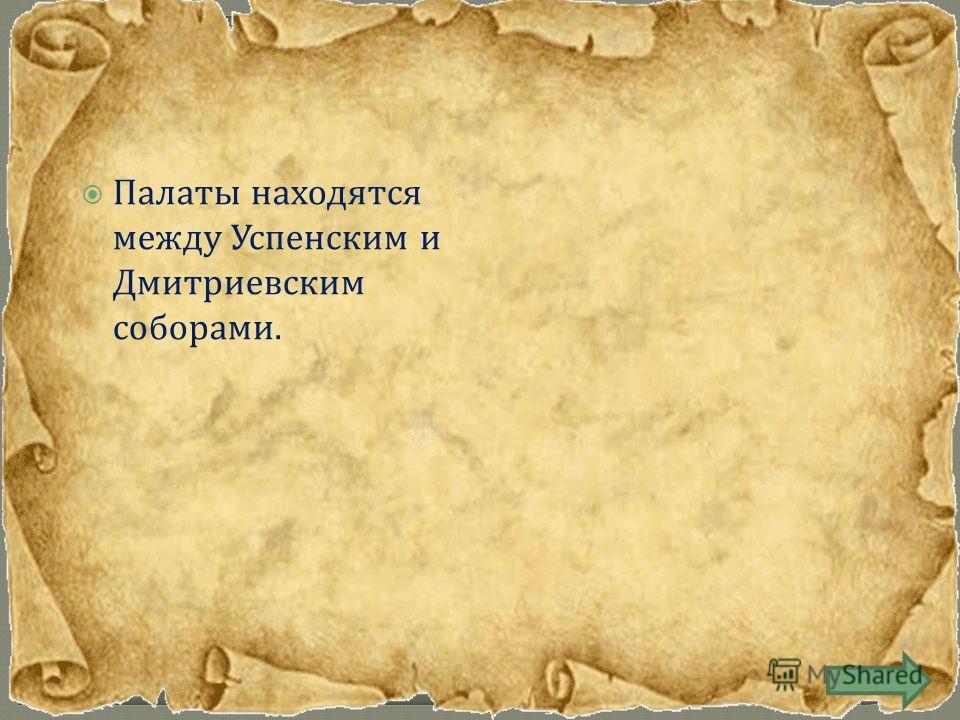Палаты находятся между Успенским и Дмитриевским соборами.