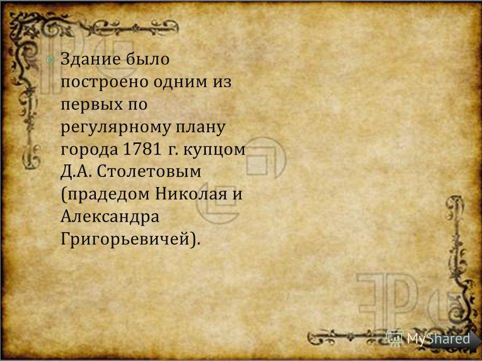 Здание было построено одним из первых по регулярному плану города 1781 г. купцом Д. А. Столетовым ( прадедом Николая и Александра Григорьевичей ).
