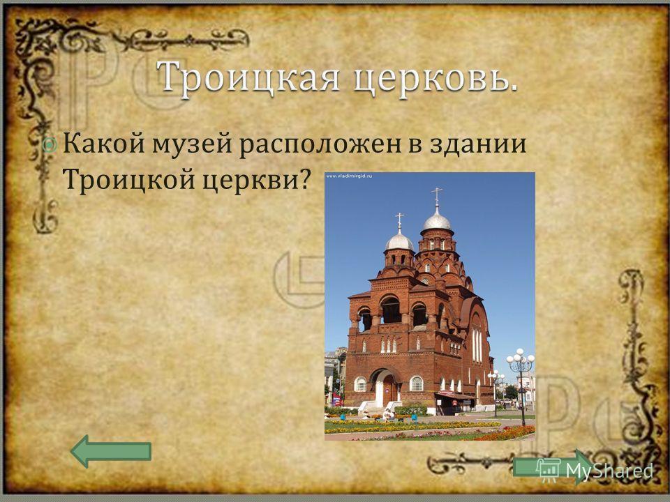 Какой музей расположен в здании Троицкой церкви ?