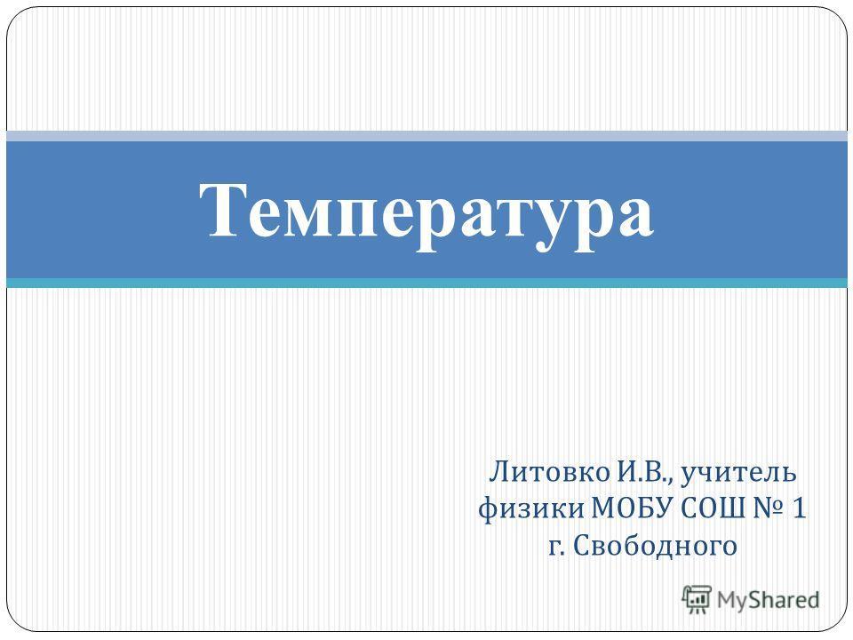 Литовко И. В., учитель физики МОБУ СОШ 1 г. Свободного Температура