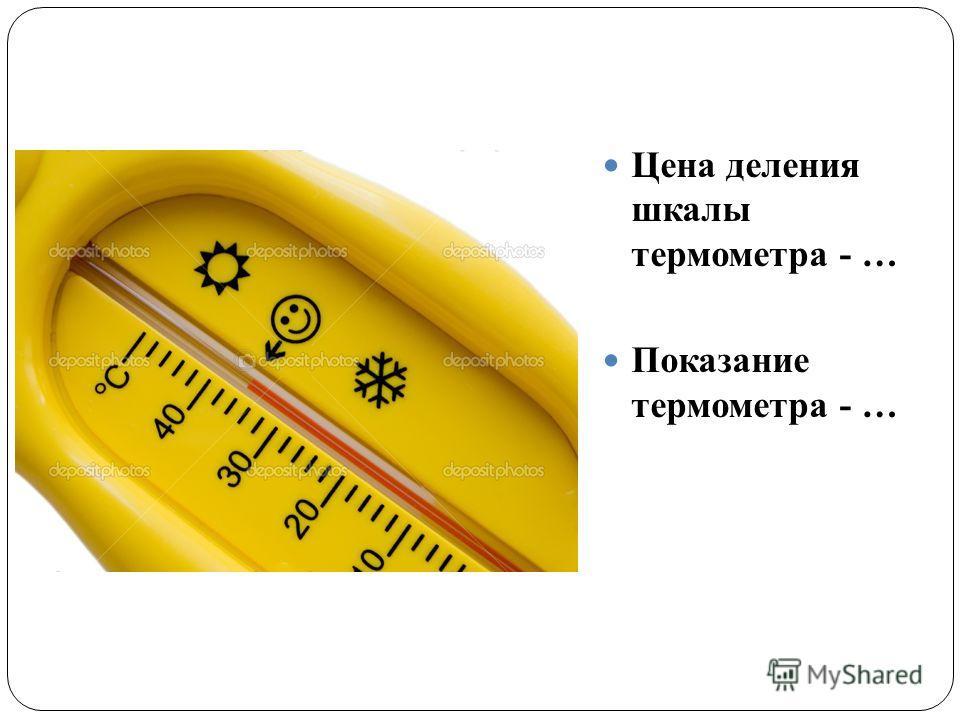 Цена деления шкалы термометра - … Показание термометра - …