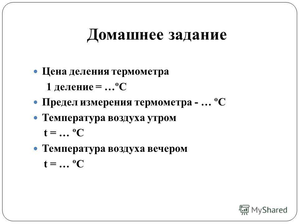 Домашнее задание Цена деления термометра 1 деление = …ºС Предел измерения термометра - … ºС Температура воздуха утром t = … ºС Температура воздуха вечером t = … ºС