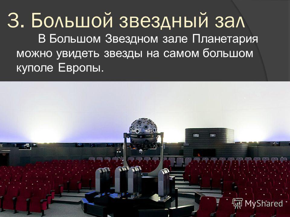 3. Большой звездный зал В Большом Звездном зале Планетария можно увидеть звезды на самом большом куполе Европы.