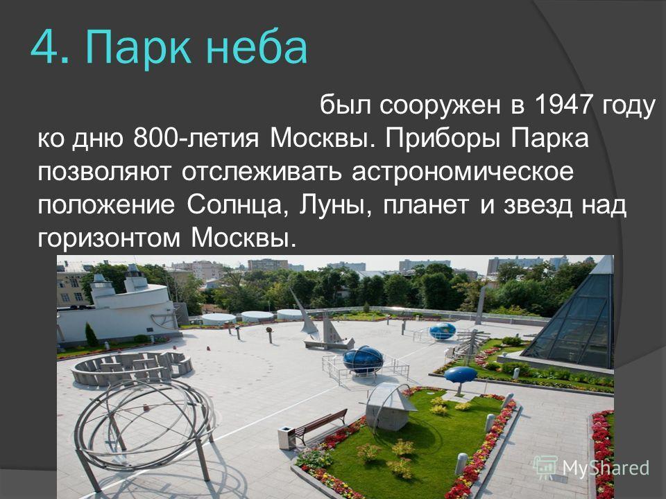 4. Парк неба был сооружен в 1947 году ко дню 800-летия Москвы. Приборы Парка позволяют отслеживать астрономическое положение Солнца, Луны, планет и звезд над горизонтом Москвы.