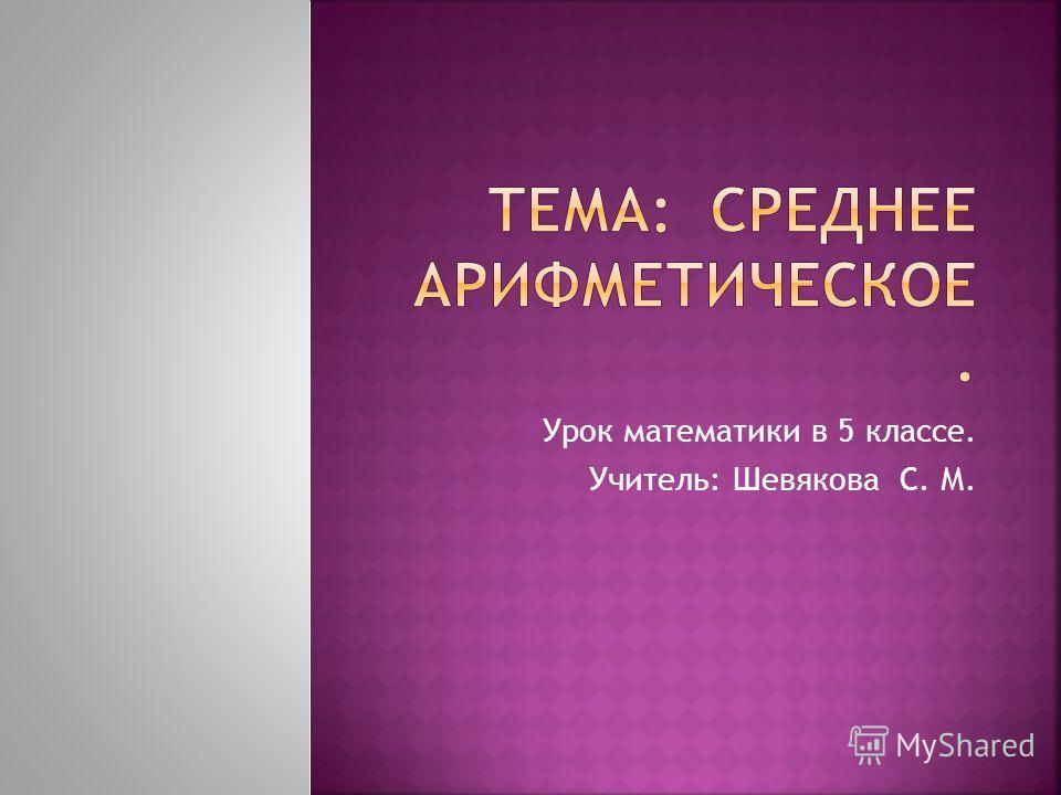 Урок математики в 5 классе. Учитель: Шевякова С. М.