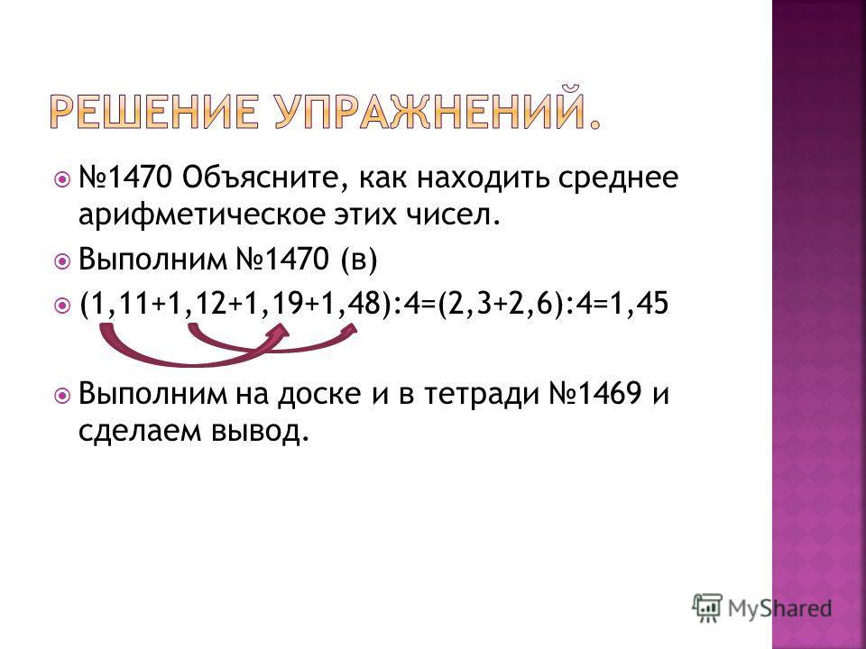 1470 Объясните, как находить среднее арифметическое этих чисел. Выполним 1470 (в) (1,11+1,12+1,19+1,48):4=(2,3+2,6):4=1,45 Выполним на доске и в тетради 1469 и сделаем вывод.