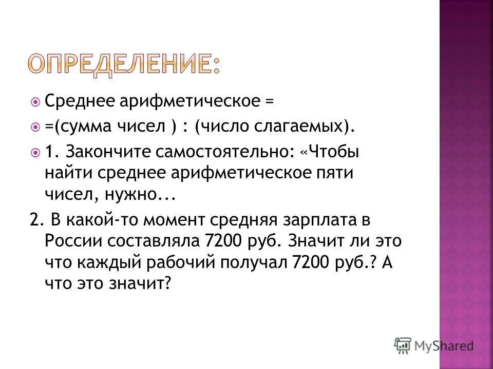 Среднее арифметическое = =(сумма чисел ) : (число слагаемых). 1. Закончите самостоятельно: «Чтобы найти среднее арифметическое пяти чисел, нужно... 2. В какой-то момент средняя зарплата в России составляла 7200 руб. Значит ли это что каждый рабочий п