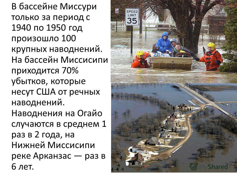 В бассейне Миссури только за период с 1940 по 1950 год произошло 100 крупных наводнений. На бассейн Миссисипи приходится 70% убытков, которые несут США от речных наводнений. Наводнения на Огайо случаются в среднем 1 раз в 2 года, на Нижней Миссисипи