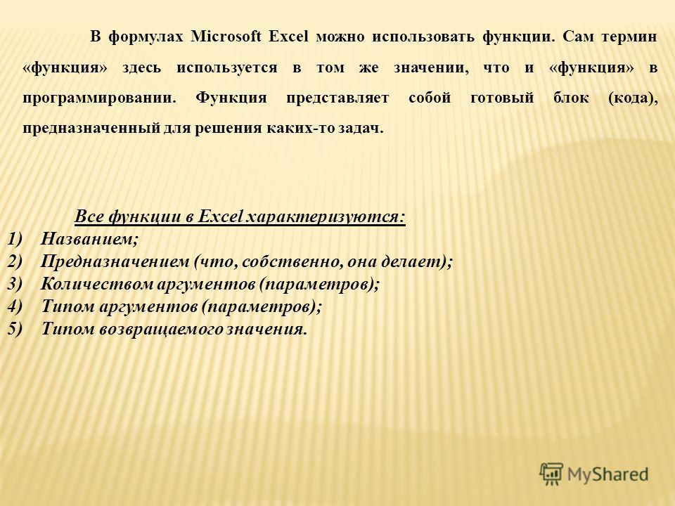 В формулах Microsoft Excel можно использовать функции. Сам термин «функция» здесь используется в том же значении, что и «функция» в программировании. Функция представляет собой готовый блок (кода), предназначенный для решения каких-то задач. Все функ