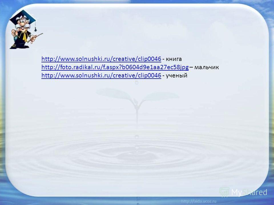 http://www.solnushki.ru/creative/clip0046http://www.solnushki.ru/creative/clip0046 - книга http://foto.radikal.ru/f.aspx?b0604d9e1aa27ec58jpghttp://foto.radikal.ru/f.aspx?b0604d9e1aa27ec58jpg – мальчик http://www.solnushki.ru/creative/clip0046http://