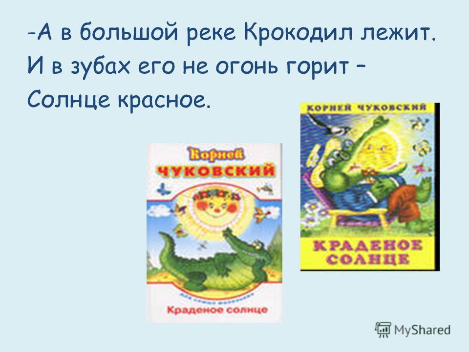 -А в большой реке Крокодил лежит. И в зубах его не огонь горит – Солнце красное.