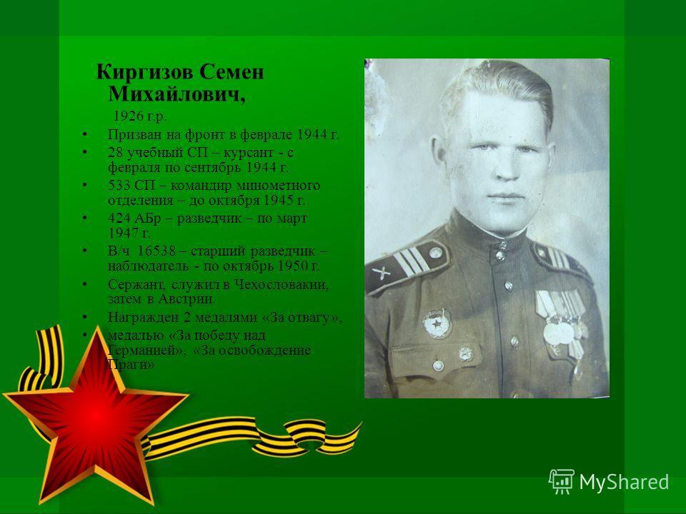 Киргизов Семен Михайлович, 1926 г.р. Призван на фронт в феврале 1944 г. 28 учебный СП – курсант - с февраля по сентябрь 1944 г. 533 СП – командир минометного отделения – до октября 1945 г. 424 АБр – разведчик – по март 1947 г. В/ч 16538 – старший раз