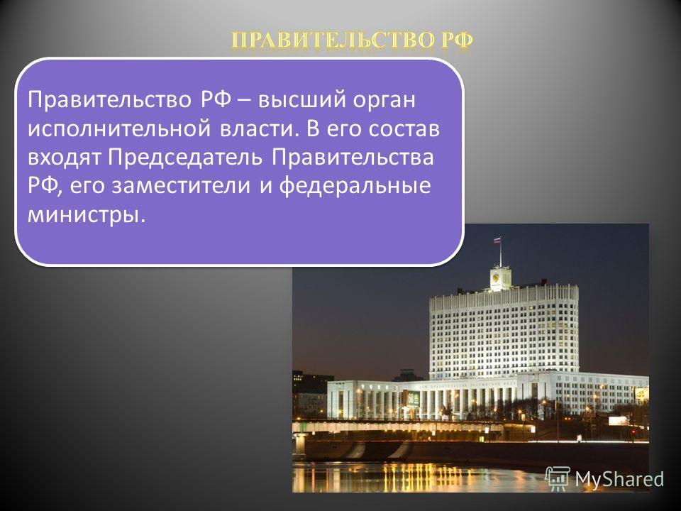 Правительство РФ – высший орган исполнительной власти. В его состав входят Председатель Правительства РФ, его заместители и федеральные министры.