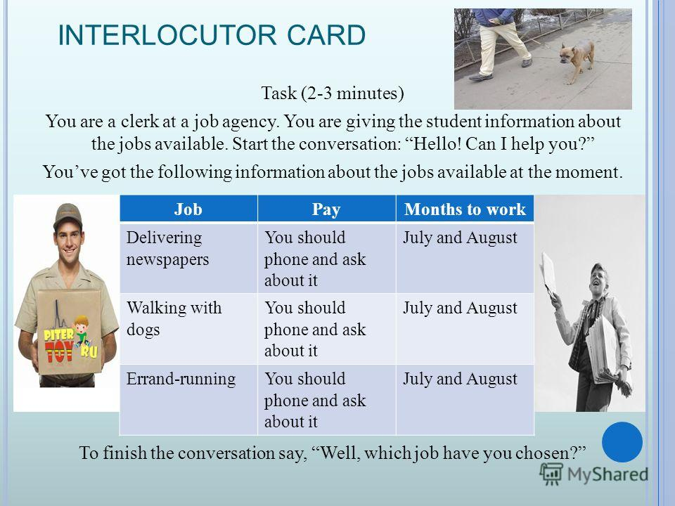 INTERLOCUTOR CARD Task (2-3 minutes) You are a clerk at a job agency. You are giving the student information about the jobs available. Start the conversation: Hello! Can I help you? Youve got the following information about the jobs available at the