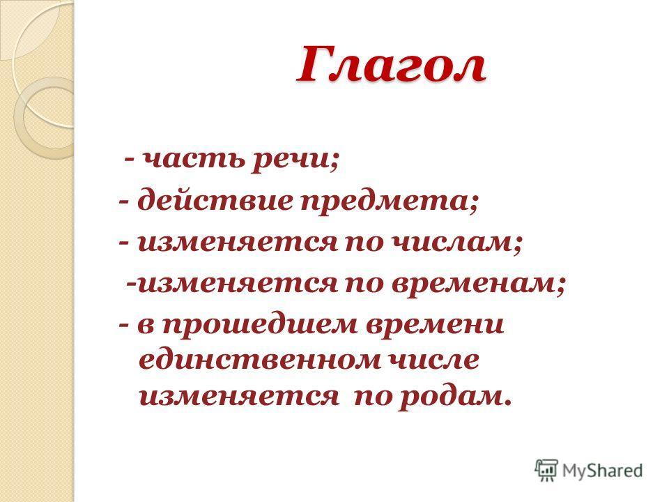 Глагол Глагол - часть речи; - действие предмета; - изменяется по числам; -изменяется по временам; - в прошедшем времени единственном числе изменяется по родам.