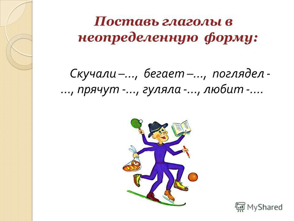 Поставь глаголы в неопределенную форму: Скучали –…, бегает –…, поглядел - …, прячут -…, гуляла -…, любит -….