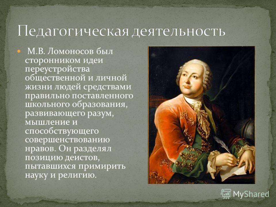М.В. Ломоносов был сторонником идеи переустройства общественной и личной жизни людей средствами правильно поставленного школьного образования, развивающего разум, мышление и способствующего совершенствованию нравов. Он разделял позицию деистов, пытав