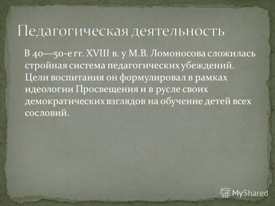 В 4050-е гг. XVIII в. у М.В. Ломоносова сложилась стройная система педагогических убеждений. Цели воспитания он формулировал в рамках идеологии Просвещения и в русле своих демократических взглядов на обучение детей всех сословий.