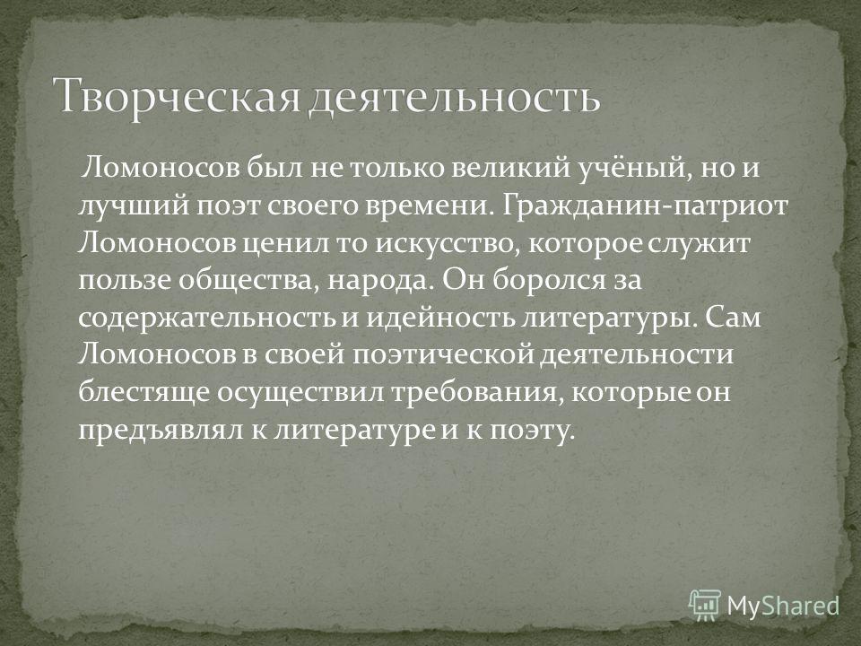 Ломоносов был не только великий учёный, но и лучший поэт своего времени. Гражданин-патриот Ломоносов ценил то искусство, которое служит пользе общества, народа. Он боролся за содержательность и идейность литературы. Сам Ломоносов в своей поэтической
