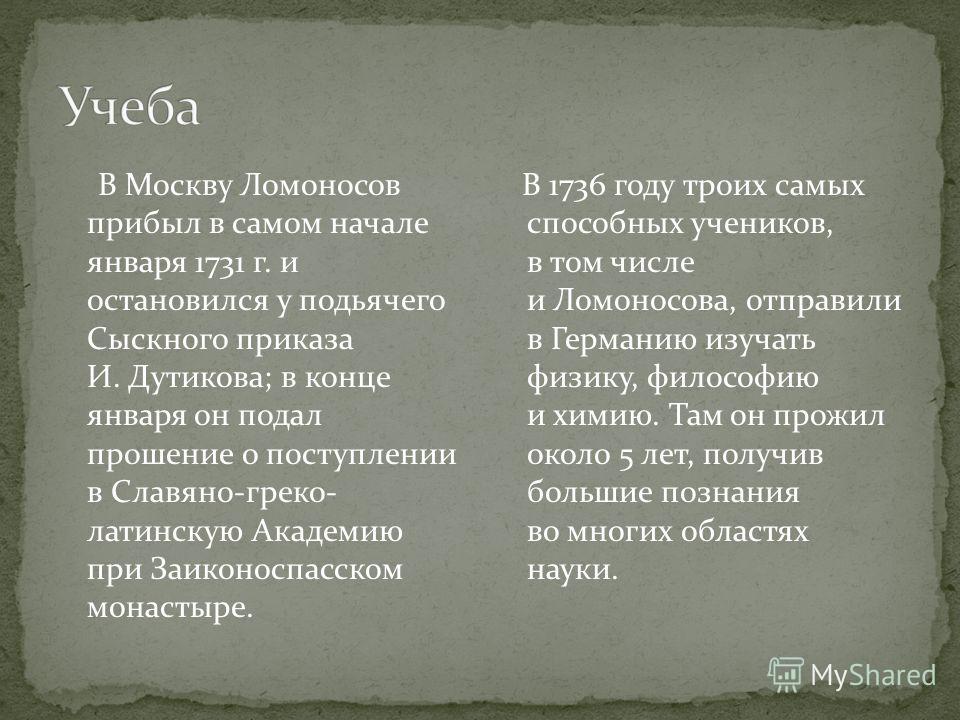 В Москву Ломоносов прибыл в самом начале января 1731 г. и остановился у подьячего Сыскного приказа И. Дутикова; в конце января он подал прошение о поступлении в Славяно-греко- латинскую Академию при Заиконоспасском монастыре. В 1736 году троих самых