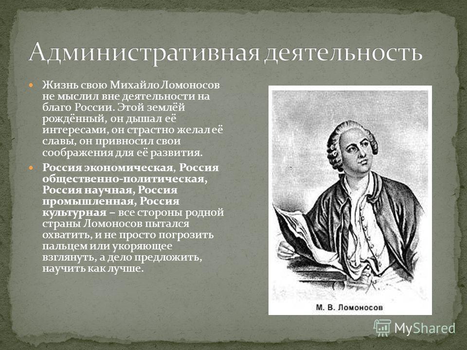 Жизнь свою Михайло Ломоносов не мыслил вне деятельности на благо России. Этой землёй рождённый, он дышал её интересами, он страстно желал её славы, он привносил свои соображения для её развития. Россия экономическая, Россия общественно-политическая,
